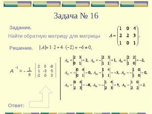 Задача № 16 Задание. Найти обратную матрицу для матрицы Решение. Α = - -1 1 6