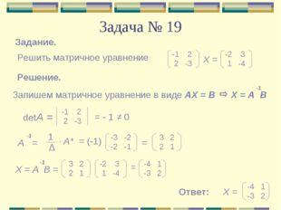 Задача № 19 Задание. Решить матричное уравнение -1 2 2 -3 -2 3 1 -4 Х = Решен