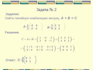 Задача № 2 Найти линейную комбинацию матриц А + В = С Задание. А = В = -2 4 2