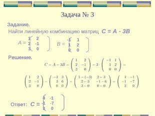 Задача № 3 Найти линейную комбинацию матриц С = А - 3В Задание. Решение. Отве