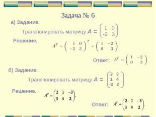 Задача № 6 а) Задание. Транспонировать матрицу А = 1 0 -2 3 Решение. Ответ: б