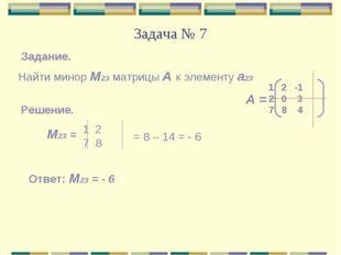 Задача № 7 Найти минор М23 матрицы А к элементу а23 Задание. А = 2 -1 0 3 7 8