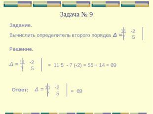 Задача № 9 Задание. Вычислить определитель второго порядка Δ = -2 7 5 Решение