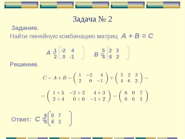 Задача № 2 Найти линейную комбинацию матриц А + В = С Задание. А = В = -2 4 2...