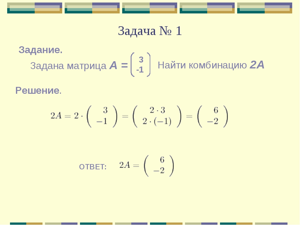 Задача № 1 Решение. ОТВЕТ: Задана матрица А = 3 -1 Найти комбинацию 2А Задание.