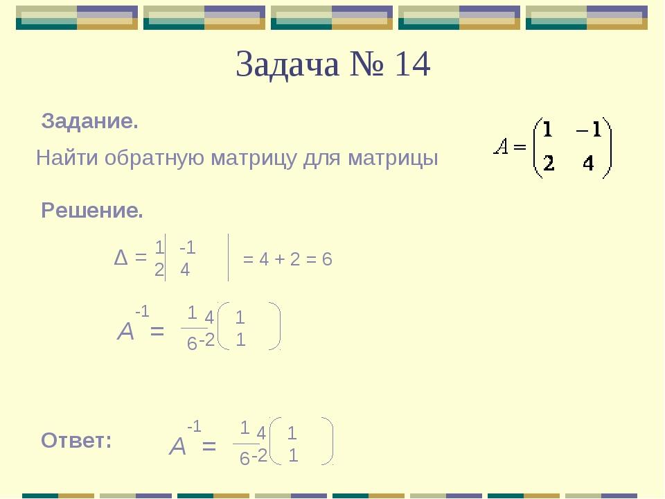 Задача № 14 Задание. Найти обратную матрицу для матрицы Решение. Δ = -1 2 4 =...