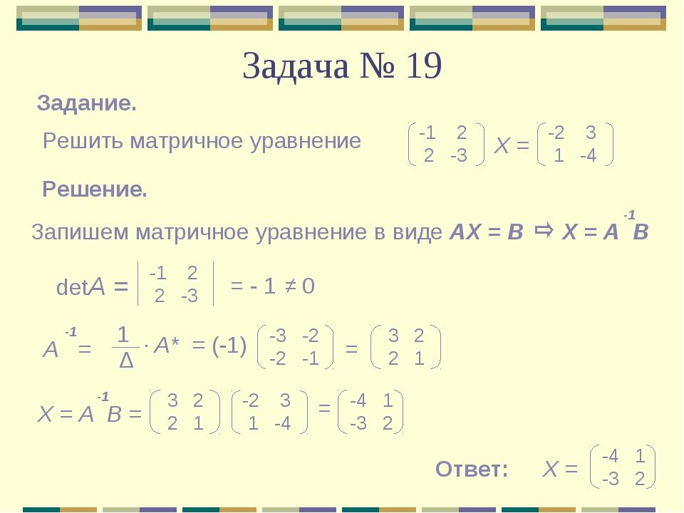 Задача № 19 Задание. Решить матричное уравнение -1 2 2 -3 -2 3 1 -4 Х = Решен...