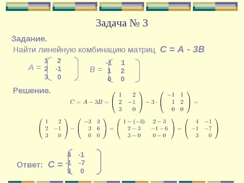 Задача № 3 Найти линейную комбинацию матриц С = А - 3В Задание. Решение. Отве...
