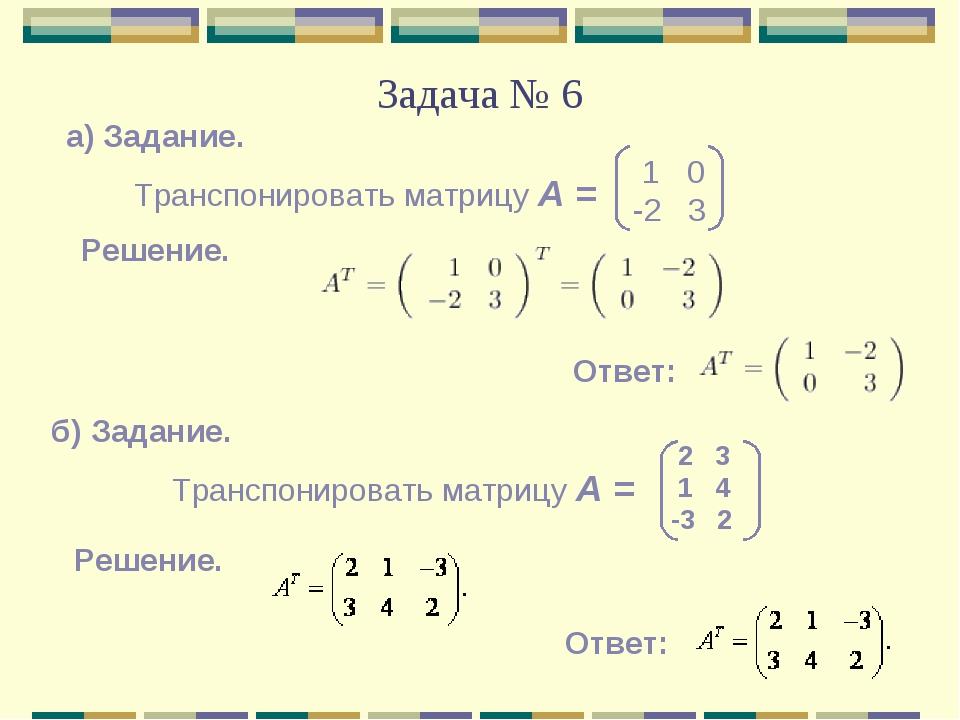 Задача № 6 а) Задание. Транспонировать матрицу А = 1 0 -2 3 Решение. Ответ: б...