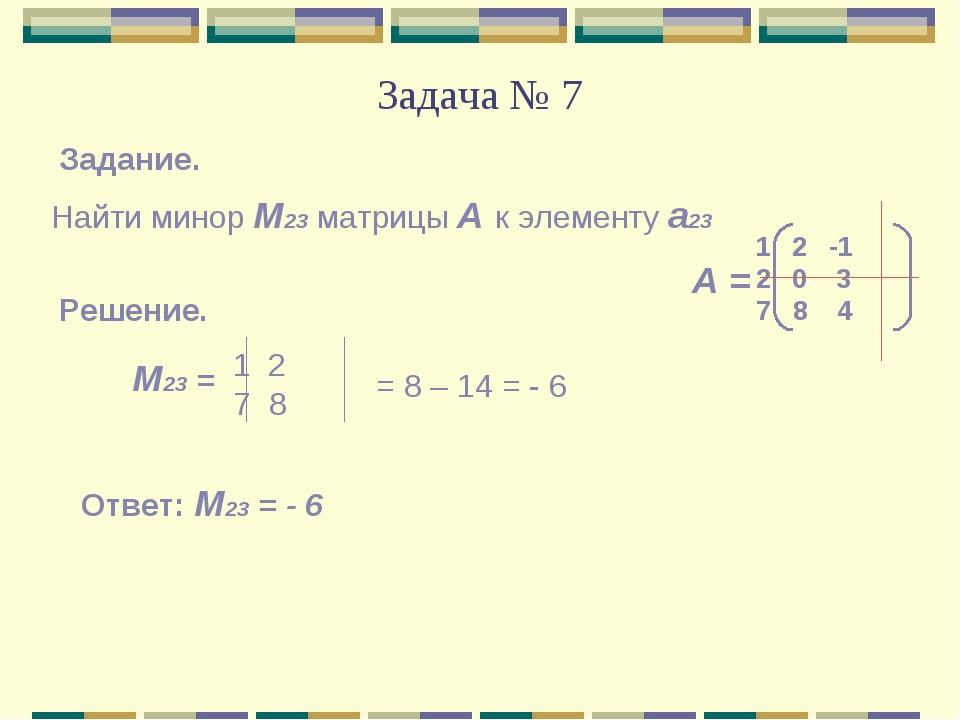 Задача № 7 Найти минор М23 матрицы А к элементу а23 Задание. А = 2 -1 0 3 7 8...