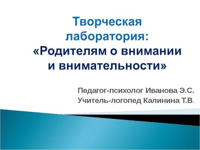 Педагог-психолог Иванова Э.С. Учитель-логопед Калинина Т.В.