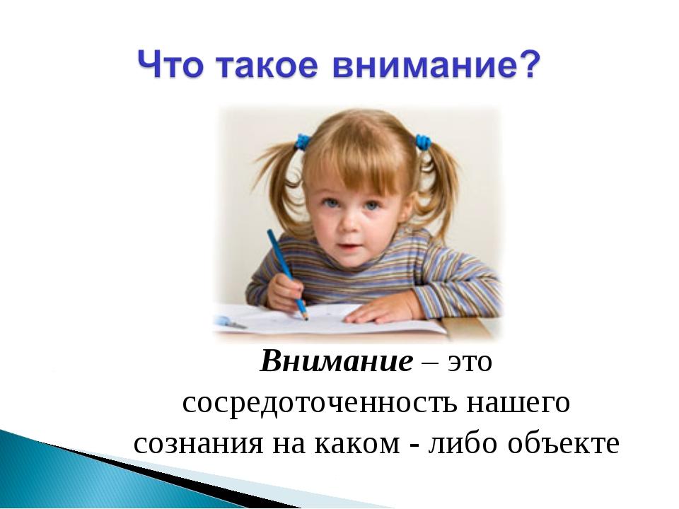 Внимание – это сосредоточенность нашего сознания на каком - либо объекте