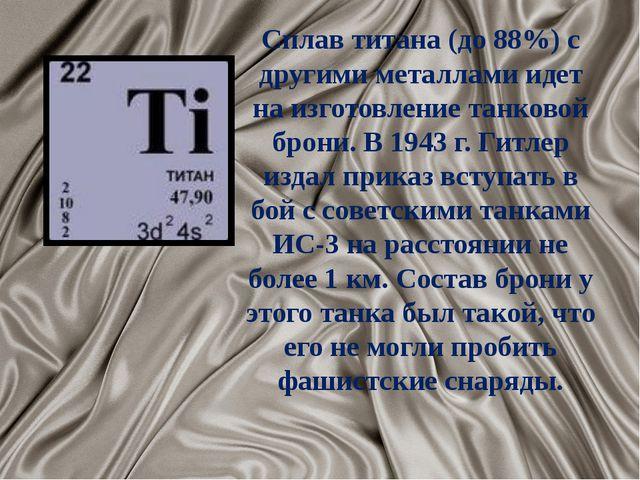Сплав титана (до 88%) с другими металлами идет на изготовление танковой брони...