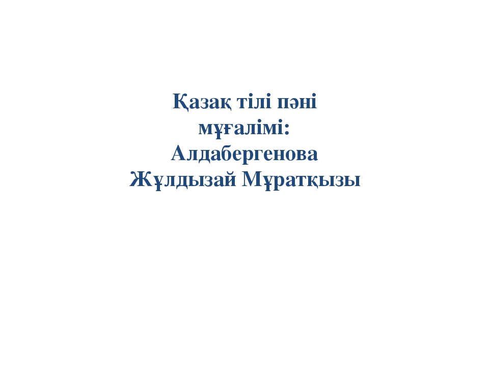Қазақ тілі пәні мұғалімі: Алдабергенова Жұлдызай Мұратқызы