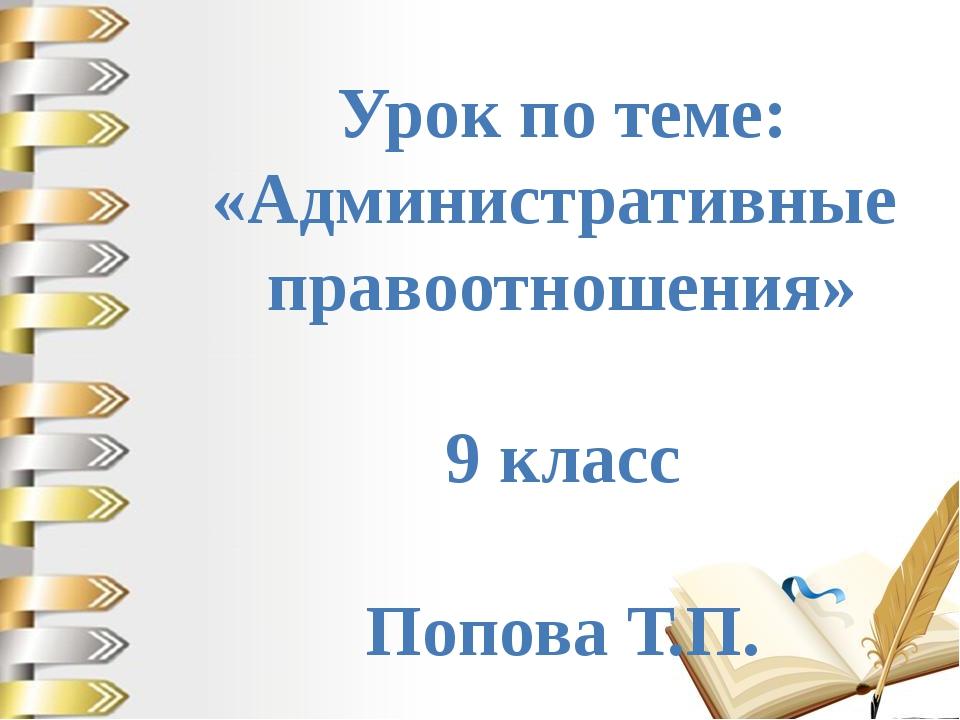 Урок по теме: «Административные правоотношения» 9 класс Попова Т.П.