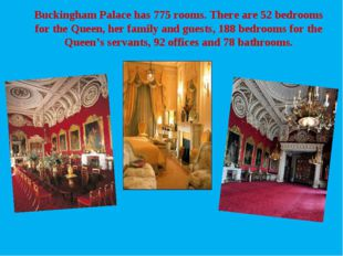 Buckingham Palace has 775 rooms. There are 52 bedrooms for the Queen, her fam