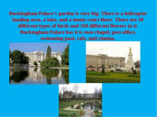 Buckingham Palace's garden is very big. There is a helicopter landing area, a