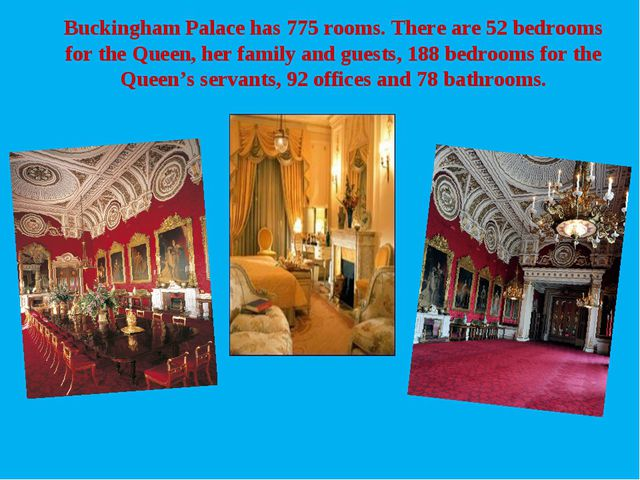 Buckingham Palace has 775 rooms. There are 52 bedrooms for the Queen, her fam...