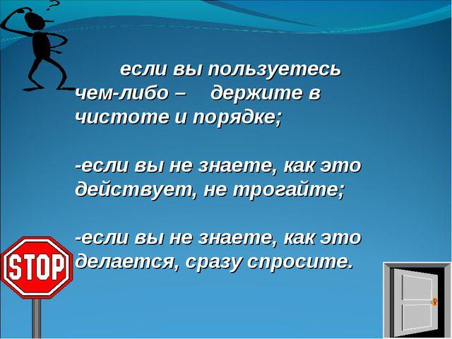 * если вы пользуетесь чем-либо – держите в чистоте и порядке; -если вы не з...
