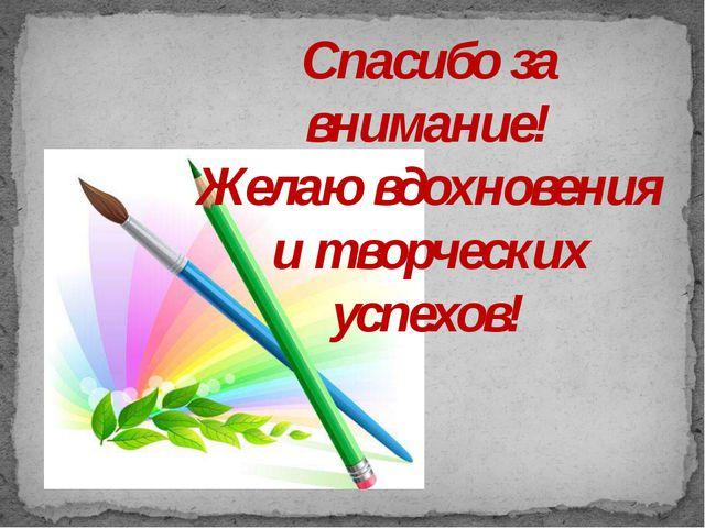 Спасибо за внимание! Желаю вдохновения и творческих успехов!