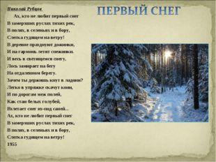 Николай Рубцов Ах, кто не любит первый снег В замерзших руслах тихих рек, В