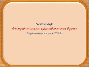 Тема урока: «Употребление имен существительных в речи» Морфологические нормы.
