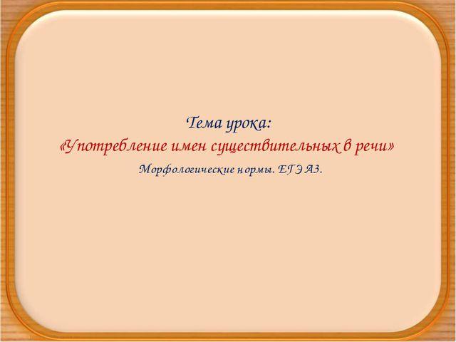 Тема урока: «Употребление имен существительных в речи» Морфологические нормы....