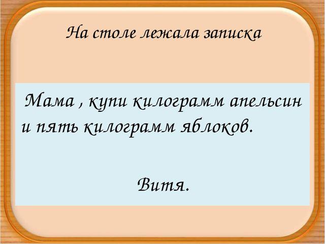 На столе лежала записка Мама , купи килограмм апельсин и пять килограмм яблок...