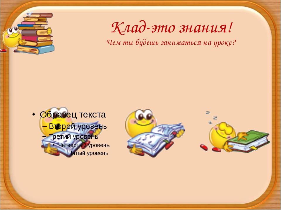 Клад-это знания! Чем ты будешь заниматься на уроке?
