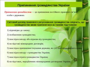 Припинення громадянства України 1) відповідно до закону; 2) позбавлення грома