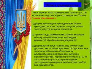 Втрата громадянства: Закон України «Про громадянство України» (ст. 19) встано