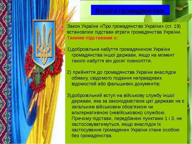 Втрата громадянства: Закон України «Про громадянство України» (ст. 19) встано...