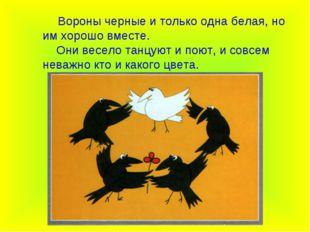 Вороны черные и только одна белая, но им хорошо вместе. Они весело танцуют и
