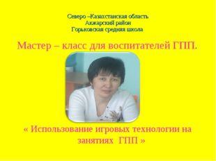 Северо –Казахстанская область Акжарский район Горьковская средняя школа Масте