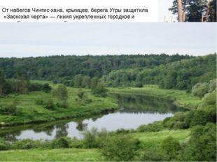 От набегов Чингис-хана, крымцев, берега Угры защитила «Заокская черта» — лини