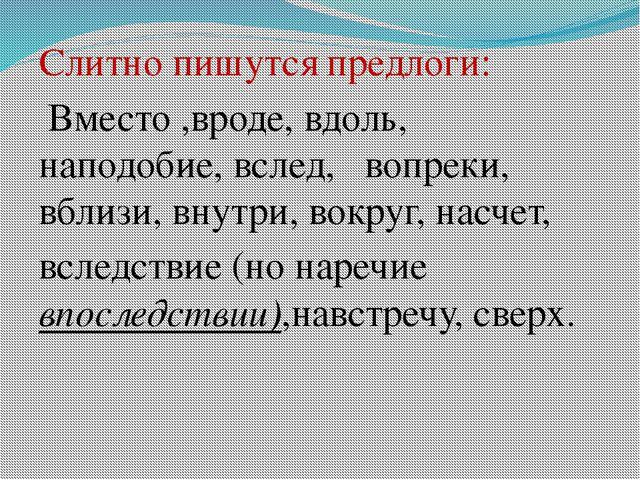 Слитно пишутся предлоги: Вместо ,вроде, вдоль, наподобие, вслед, вопреки, вб...