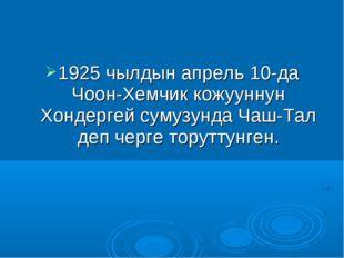 1925 чылдын апрель 10-да Чоон-Хемчик кожууннун Хондергей сумузунда Чаш-Тал де