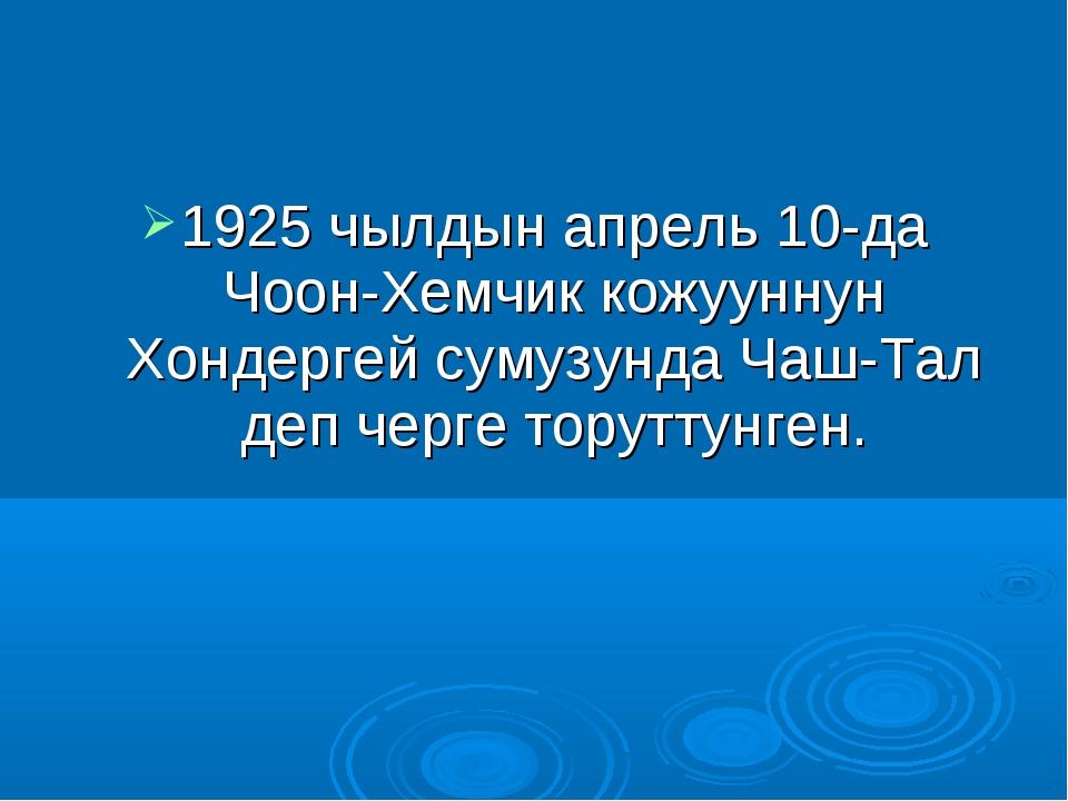 1925 чылдын апрель 10-да Чоон-Хемчик кожууннун Хондергей сумузунда Чаш-Тал де...
