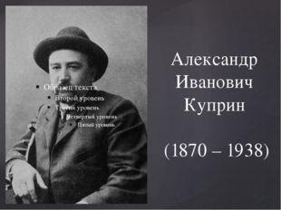 Александр Иванович Куприн (1870 – 1938)