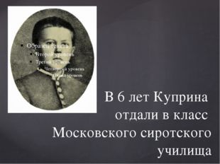 В 6 лет Куприна отдали в класс Московского сиротского училища