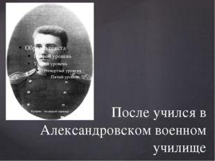 После учился в Александровском военном училище