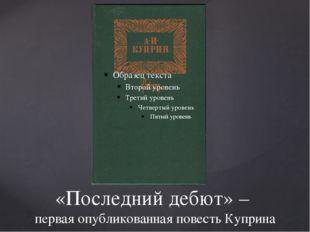 «Последний дебют» – первая опубликованная повесть Куприна