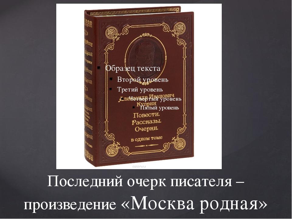 Последний очерк писателя – произведение «Москва родная»