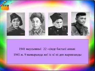 1941 маусымның 22 –сінде басталғаннан 1945 ж. 9 мамырында жеңіс күні деп жари