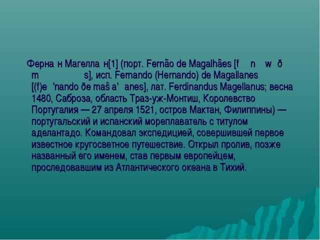 Ферна́н Магелла́н[1] (порт. Fernão de Magalhães [fɨɾˈnɐ̃w̃ ðɨ mɐɡɐˈʎɐ̃ȷ̃s],...