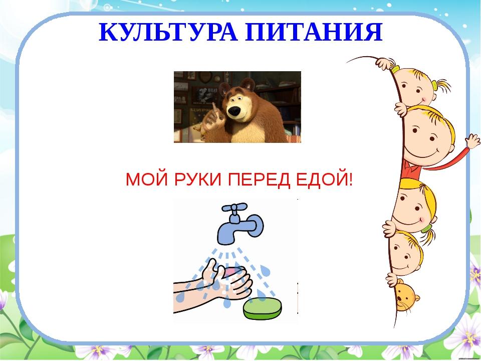 КУЛЬТУРА ПИТАНИЯ МОЙ РУКИ ПЕРЕД ЕДОЙ!