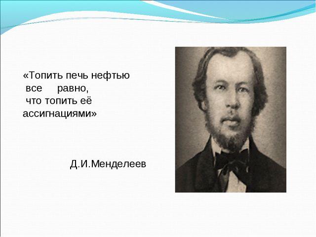 «Топить печь нефтью все равно, что топить её ассигнациями» Д.И.Менделеев