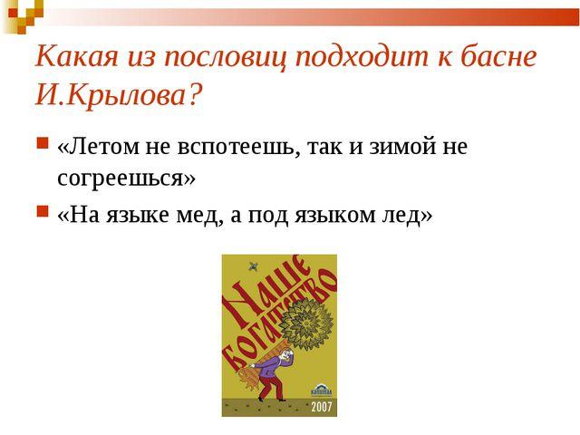 Какая из пословиц подходит к басне И.Крылова? «Летом не вспотеешь, так и зимо...