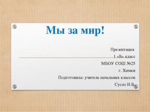Мы за мир! Презентация 1 «В» класс МБОУ СОШ №25 г. Химки Подготовила: учитель