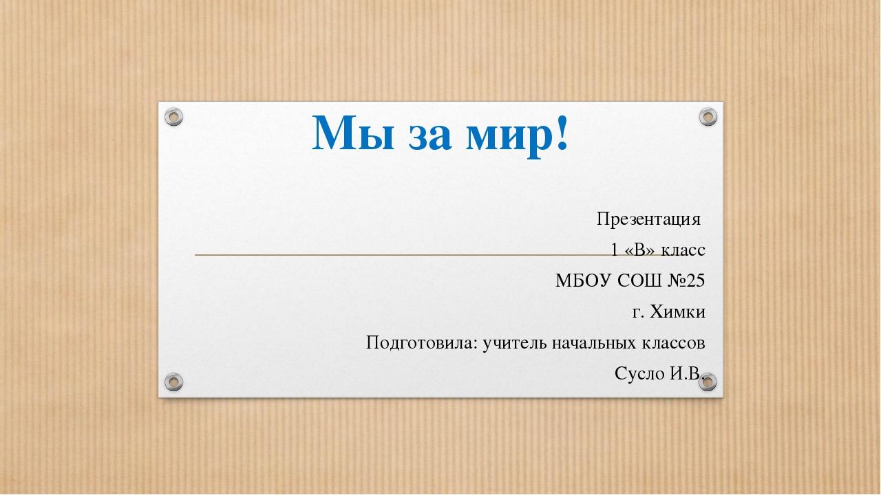 Мы за мир! Презентация 1 «В» класс МБОУ СОШ №25 г. Химки Подготовила: учитель...
